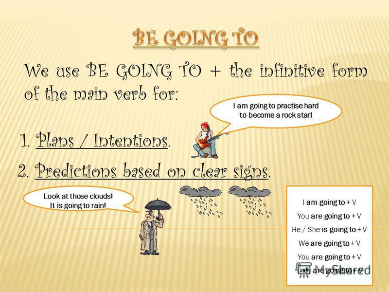 We use BE GOING TO + the infinitive form of the main verb for: 1. Plans / Intentions. I am going to practise hard to become a rock star! 2. Predictions based on clear signs. Look at those clouds! It is going to rain! I am going to + V You are going t
