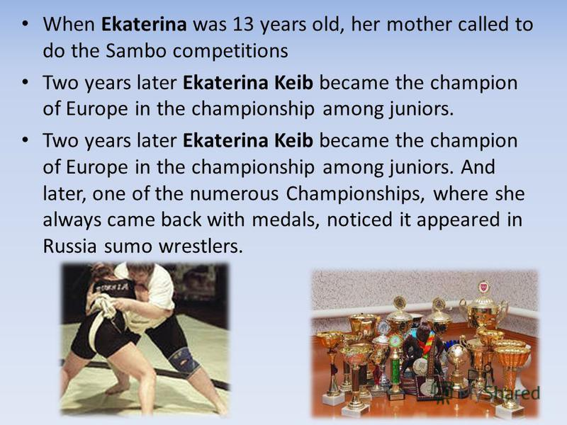 When Ekaterina was 13 years old, her mother called to do the Sambo competitions Two years later Ekaterina Keib became the champion of Europe in the championship among juniors. Two years later Ekaterina Keib became the champion of Europe in the champi