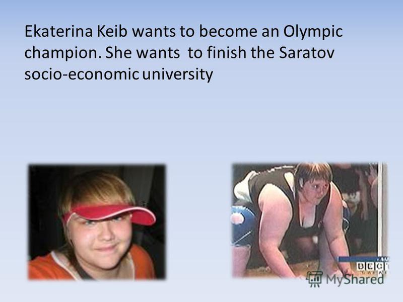 Ekaterina Keib wants to become an Olympic champion. She wants to finish the Saratov socio-economic university