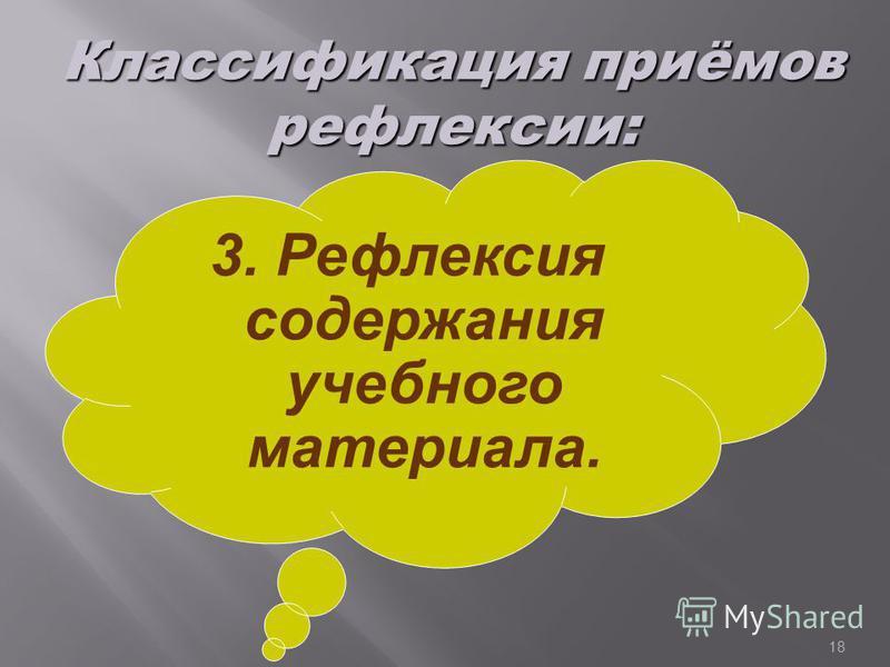18 3. Рефлексия содержания учебного материала. Классификация приёмов рефлексии:
