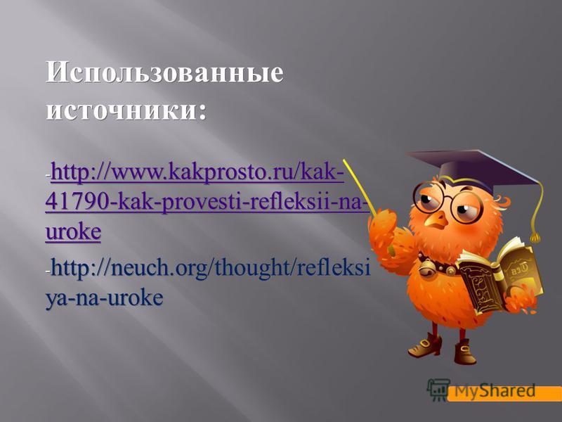Использованные источники : - http://www.kakprosto.ru/kak- 41790-kak-provesti-refleksii-na- uroke http://www.kakprosto.ru/kak- 41790-kak-provesti-refleksii-na- uroke - http://neuch.org/thought/refleksi ya-na-uroke Использованные источники : - http://w