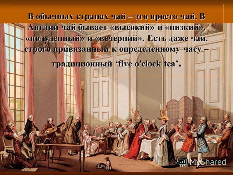 В обычных странах чай – это просто чай. В Англии чай бывает «высокий» и «низкий», «полуденный» и «вечерний». Есть даже чай, строго привязанный к определенному часу – традиционный five o'clock tea.