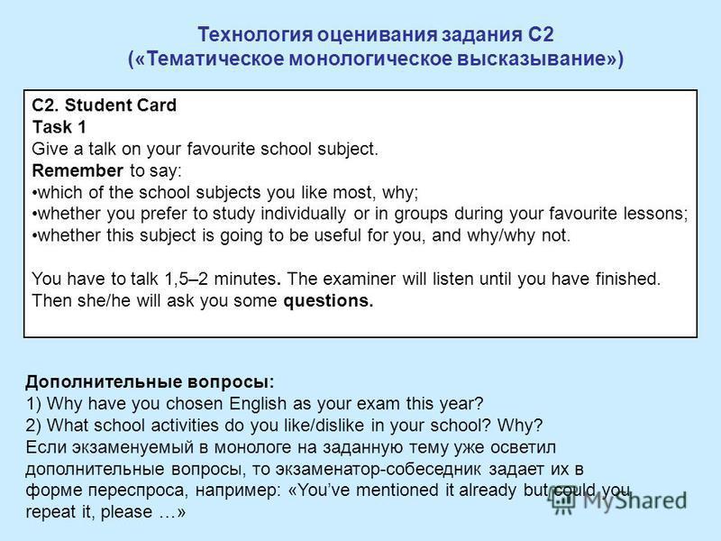 Технология оценивания задания С2 («Тематическое монологическое высказывание») Дополнительные вопросы: 1) Why have you chosen English as your exam this year? 2) What school activities do you like/dislike in your school? Why? Если экзаменуемый в моноло