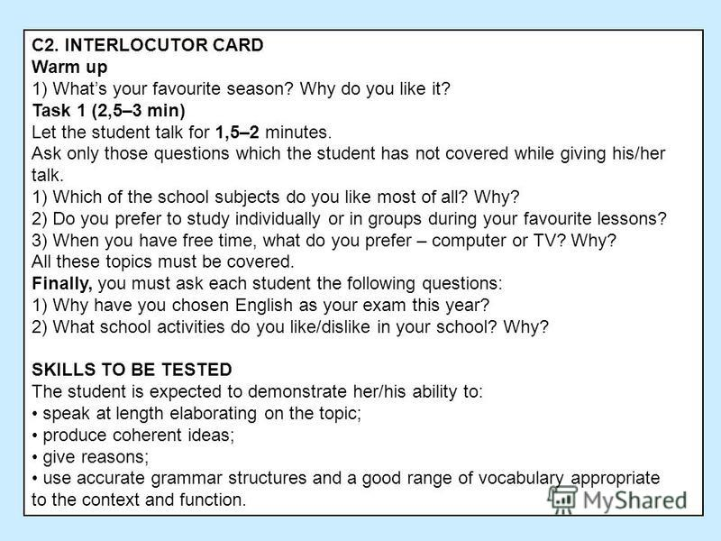 C2. INTERLOCUTOR CARD Warm up 1) Whats your favourite season? Why do you like it? Task 1 (2,5–3 min) Let the student talk for 1,5–2 minutes. Ask only those questions which the student has not covered while giving his/her talk. 1) Which of the school