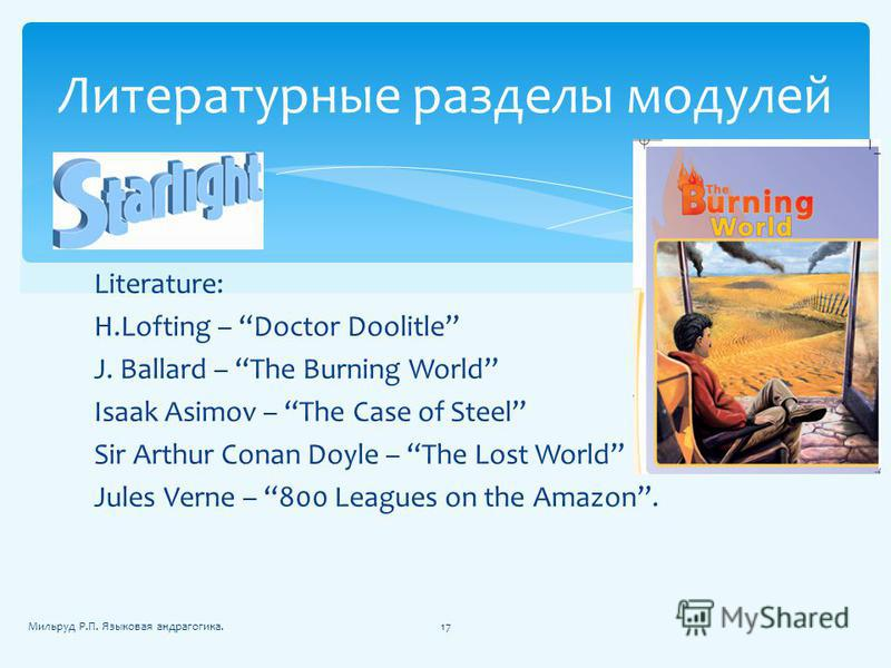 Literature: H.Lofting – Doctor Doolitle J. Ballard – The Burning World Isaak Asimov – The Case of Steel Sir Arthur Conan Doyle – The Lost World Jules Verne – 800 Leagues on the Amazon. Литературные разделы модулей 17Мильруд Р.П. Языковая андрагогика.