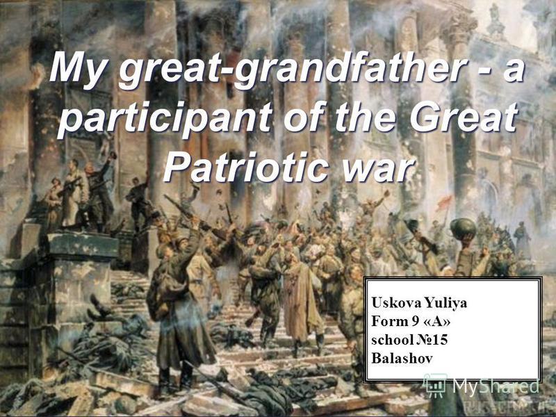 { My great-grandfather - a participant of the Great Patriotic war Uskova Yuliya Form 9 «A» school 15 Balashov