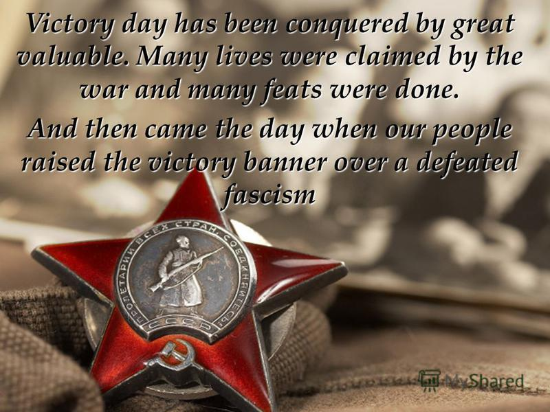 Victory day has been conquered by great valuable. Many lives were claimed by the war and many feats were done. And then came the day when our people raised the victory banner over a defeated fascism