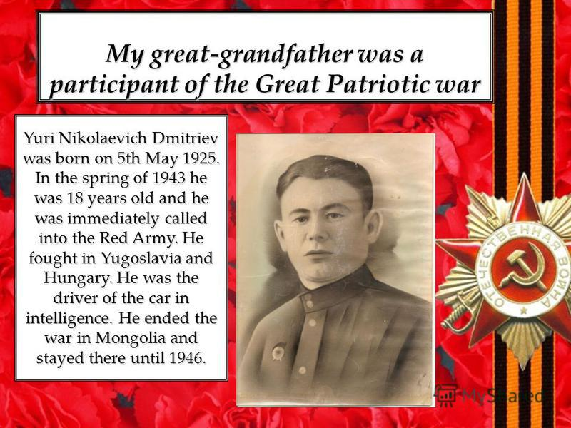 Yuri Nikolaevich Dmitriev was born on 5th May 1925. In the spring of 1943 he was 18 years old and he was immediately called into the Red Army. He fought in Yugoslavia and Hungary. He was the driver of the car in intelligence. He ended the war in Mong