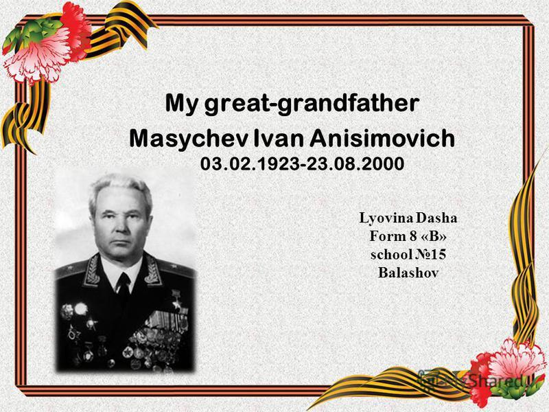 My great-grandfather Masychev Ivan Anisimovich 03.02.1923-23.08.2000 Lyovina Dasha Form 8 «В» school 15 Balashov
