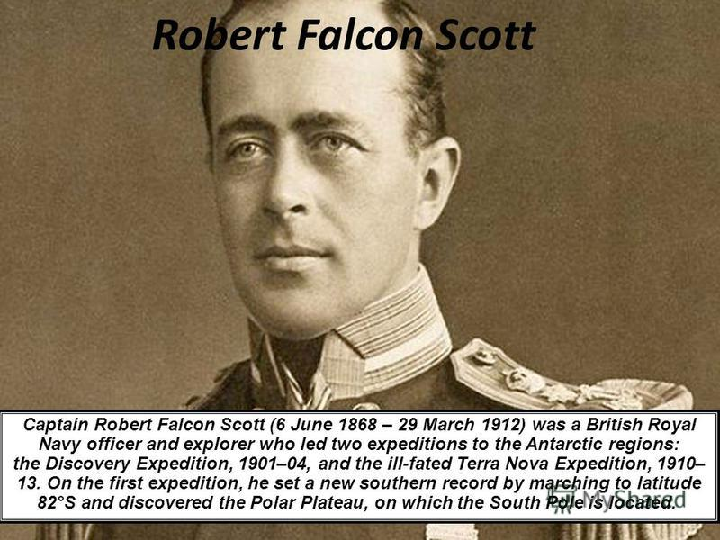Robert Falcon Scott Captain Robert Falcon Scott (6 June 1868 – 29 March 1912) was a British Royal Navy officer and explorer who led two expeditions to the Antarctic regions: the Discovery Expedition, 1901–04, and the ill-fated Terra Nova Expedition,