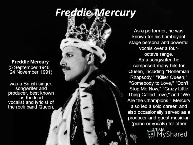 Freddie Mercury (5 September 1946 – 24 November 1991) was a British singer, songwriter and producer, best known as the lead vocalist and lyricist of the rock band Queen. As a performer, he was known for his flamboyant stage persona and powerful vocal