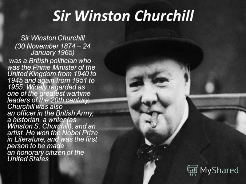 Sir Winston Churchill (30 November 1874 – 24 January 1965) was a British politician who was the Prime Minister of the United Kingdom from 1940 to 1945 and again from 1951 to 1955. Widely regarded as one of the greatest wartime leaders of the 20th cen