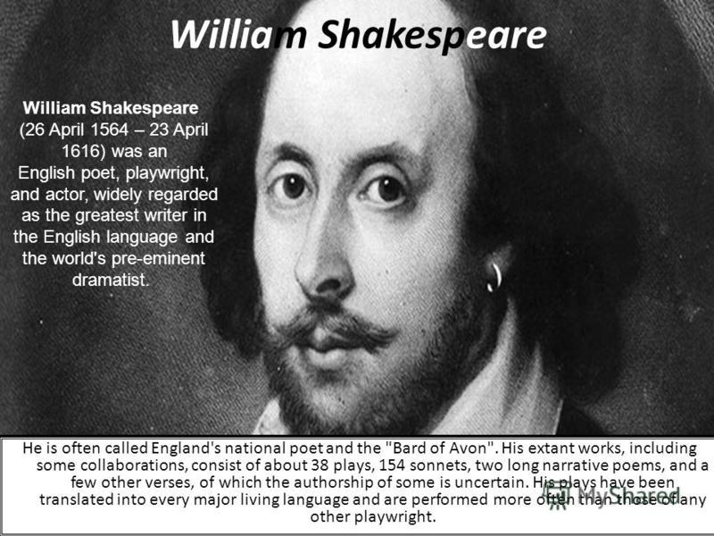 William Shakespeare (26 April 1564 – 23 April 1616) was an English poet, playwright, and actor, widely regarded as the greatest writer in the English language and the world's pre-eminent dramatist. He is often called England's national poet and the