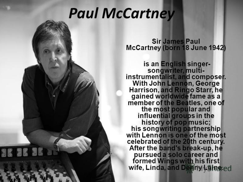 Paul McCartney Sir James Paul McCartney (born 18 June 1942) is an English singer- songwriter, multi- instrumentalist, and composer. With John Lennon, George Harrison, and Ringo Starr, he gained worldwide fame as a member of the Beatles, one of the mo