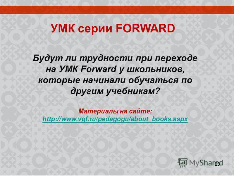 УМК серии FORWARD Будут ли трудности при переходе на УМК Forward у школьников, которые начинали обучаться по другим учебникам? Материалы на сайте: http://www.vgf.ru/pedagogu/about_books.aspx 23