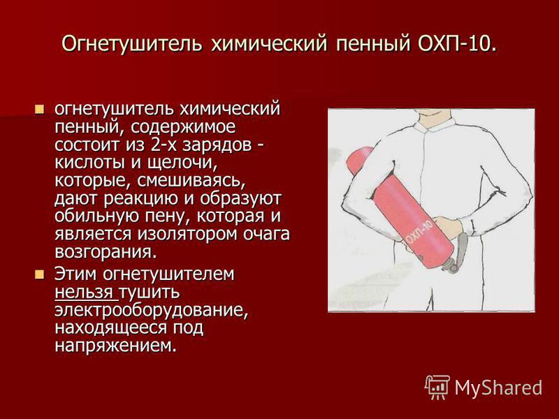 Огнетушитель химический пенный ОХП-10. огнетушитель химический пенный, содержимое состоит из 2-х зарядов - кислоты и щелочи, которые, смешиваясь, дают реакцию и образуют обильную пену, которая и является изолятором очага возгорания. огнетушитель хими