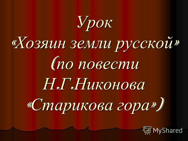 Урок « Хозяин земли русской » ( по повести Н. Г. Никонова « Старикова гора »)