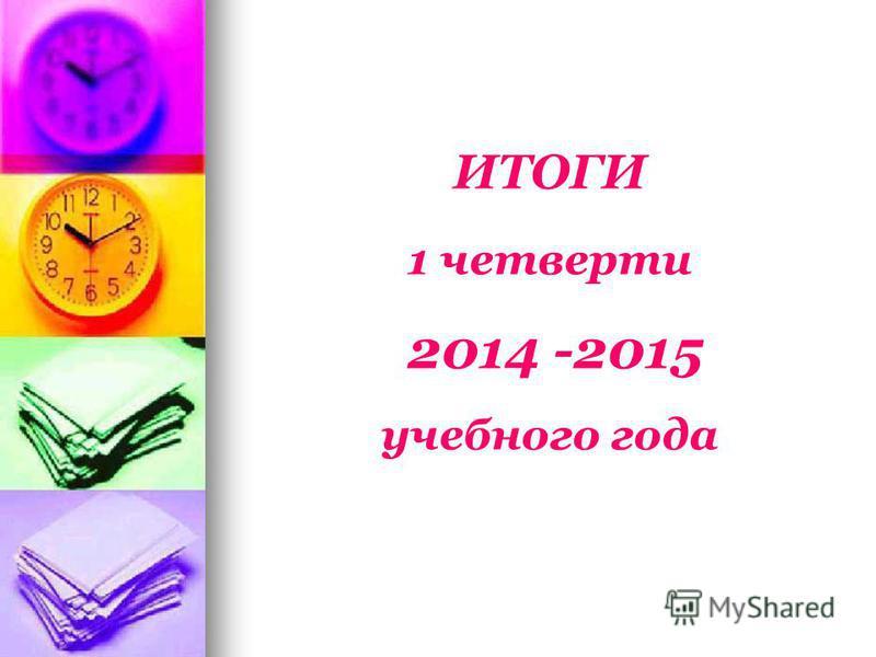ИТОГИ 1 четверти 2014 -2015 учебного года