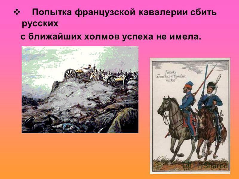 Попытка французской кавалерии сбить русских с ближайших холмов успеха не имела.