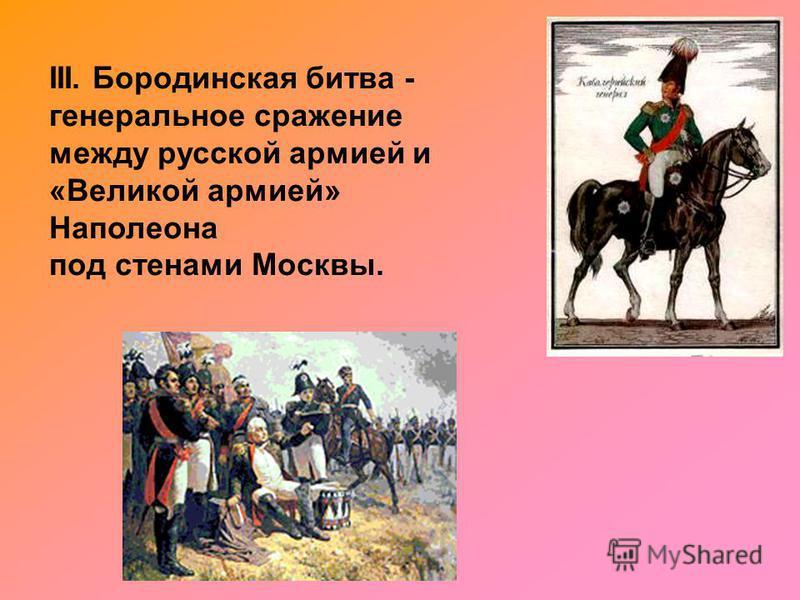 III. Бородинская битва - генеральное сражение между русской армией и «Великой армией» Наполеона под стенами Москвы.