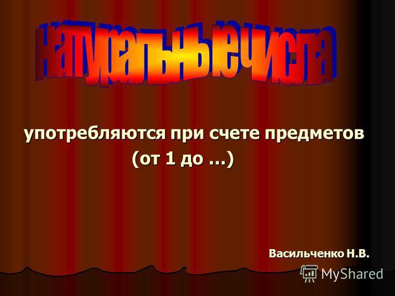 употребляются при счете предметов (от 1 до …) (от 1 до …) Васильченко Н.В. Васильченко Н.В.