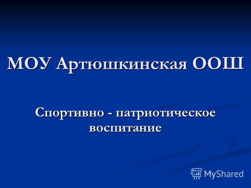 МОУ Артюшкинская ООШ Спортивно - патриотическое воспитание