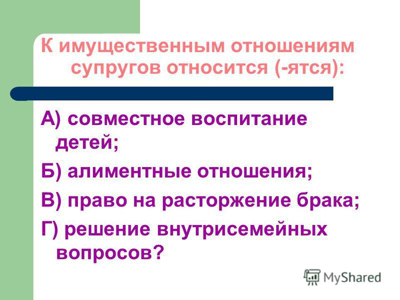 К имущественным отношениям супругов относится (-ятся): А) совместное воспитание детей; Б) алиментные отношения; В) право на расторжение брака; Г) решение внутрисемейных вопросов?