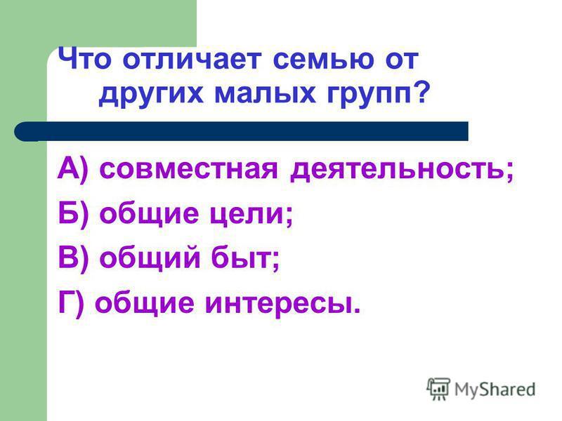 Что отличает семью от других малых групп? А) совместная деятельность; Б) общие цели; В) общий быт; Г) общие интересы.