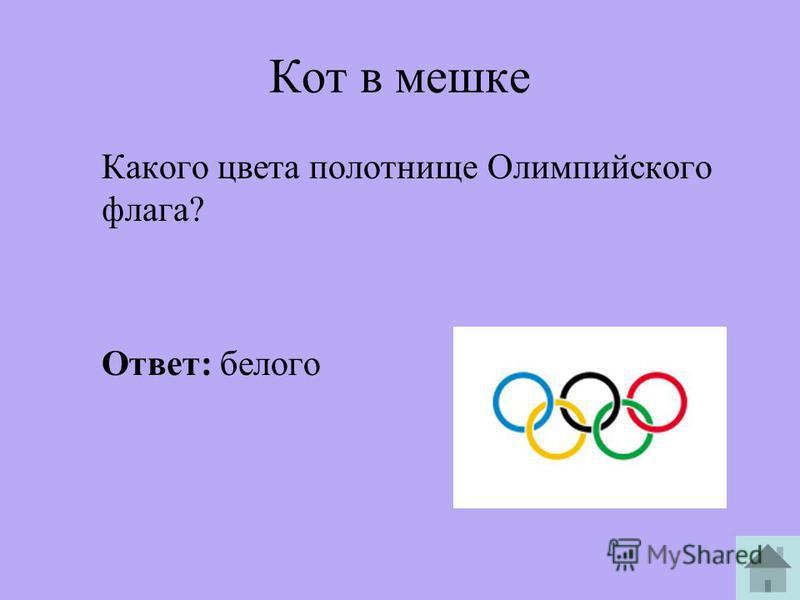 Кот в мешке Какого цвета полотнище Олимпийского флага? Ответ: белого