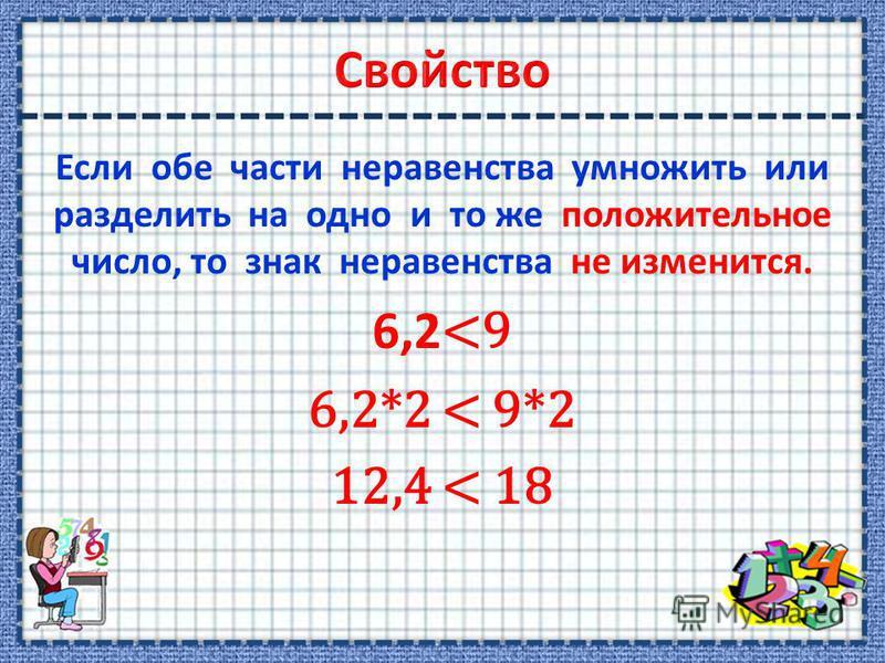 Если обе части неравенства умножить или разделить на одно и то же положительное число, то знак неравенства не изменится. 6,2 <9 6,2*2 < 9*2 12,4 < 18