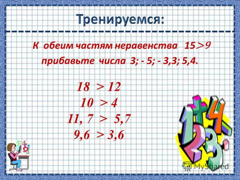 К обеим частям неравенства 15 >9 прибавьте числа 3; - 5; - 3,3; 5,4. 18 > 12 10 > 4 11, 7 > 5,7 9,6 > 3,6