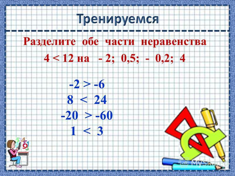 Разделите обе части неравенства 4 < 12 на - 2; 0,5; - 0,2; 4 -2 > -6 8 < 24 -20 > -60 1 < 3