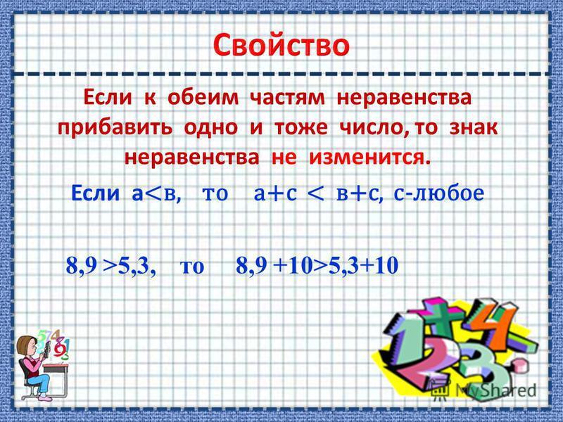 Если к обеим частям неравенства прибавить одно и тоже число, то знак неравенства не изменится. Если а <в, то а+с < в+с, с-любое 8,9 >5,3, то 8,9 +10>5,3+10
