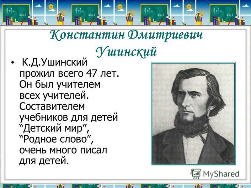 Константин Дмитриевич Ушинский К.Д.Ушинский прожил всего 47 лет. Он был учителем всех учителей. Составителем учебников для детей Детский мир, Родное слово, очень много писал для детей.