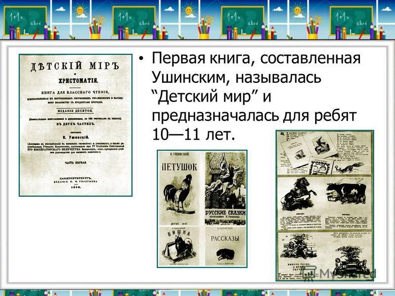 Первая книга, составленная Ушинским, называлась Детский мир и предназначалась для ребят 1011 лет.