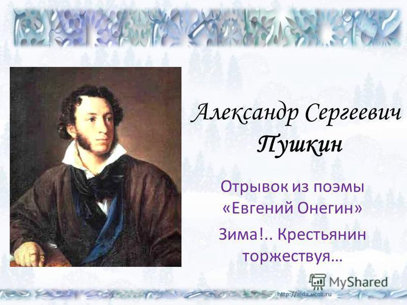 Александр Сергеевич Пушкин Отрывок из поэмы «Евгений Онегин» Зима!.. Крестьянин торжествуя…