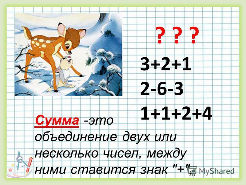 ? ? ? 3+2+1 2-6-3 1+1+2+4 Сумма -это объединение двух или несколько чисел, между ними ставится знак +.