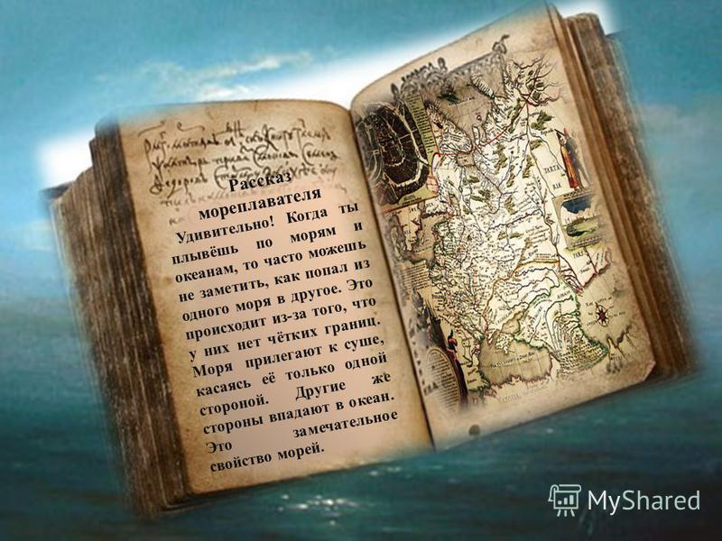 Рассказ мореплавателя Удивительно! Когда ты плывёшь по морям и океанам, то часто можешь не заметить, как попал из одного моря в другое. Это происходит из-за того, что у них нет чётких границ. Моря прилегают к суше, касаясь её только одной стороной. Д