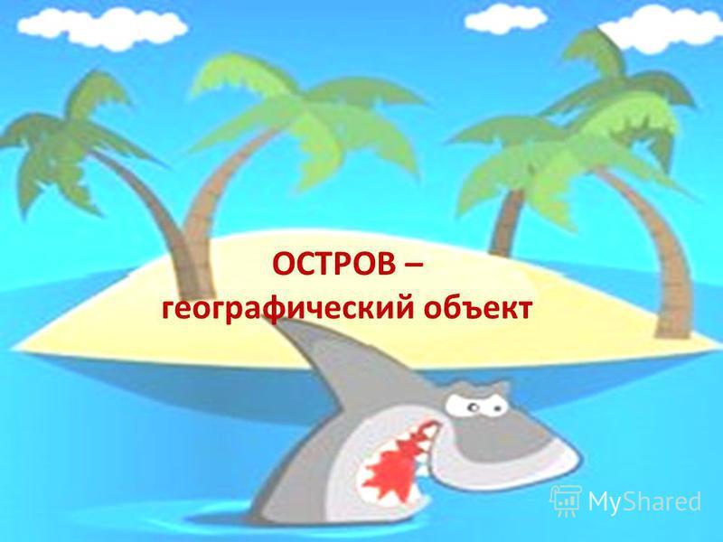 ОСТРОВ – географический объект