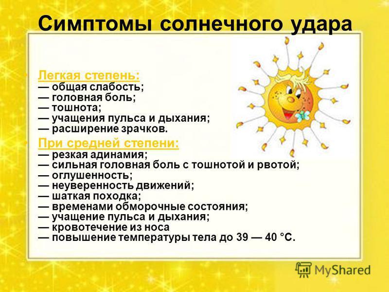 Симптомы солнечного удара Легкая степень: общая слабость; головная боль; тошнота; учащения пульса и дыхания; расширение зрачков. При средней степени: резкая адинамия; сильная головная боль с тошнотой и рвотой; оглушенность; неуверенность движений; ша