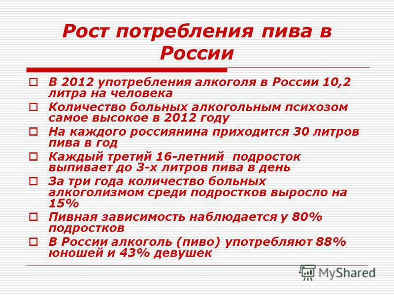 Рост потребления пива в России В 2012 употребления алкоголя в России 10,2 литра на человека Количество больных алкогольным психозом самое высокое в 2012 году На каждого россиянина приходится 30 литров пива в год Каждый третий 16-летний подросток выпи