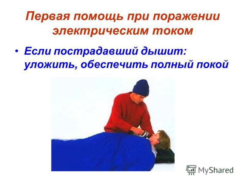 Первая помощь при поражении электрическим током Если пострадавший дышит: уложить, обеспечить полный покой