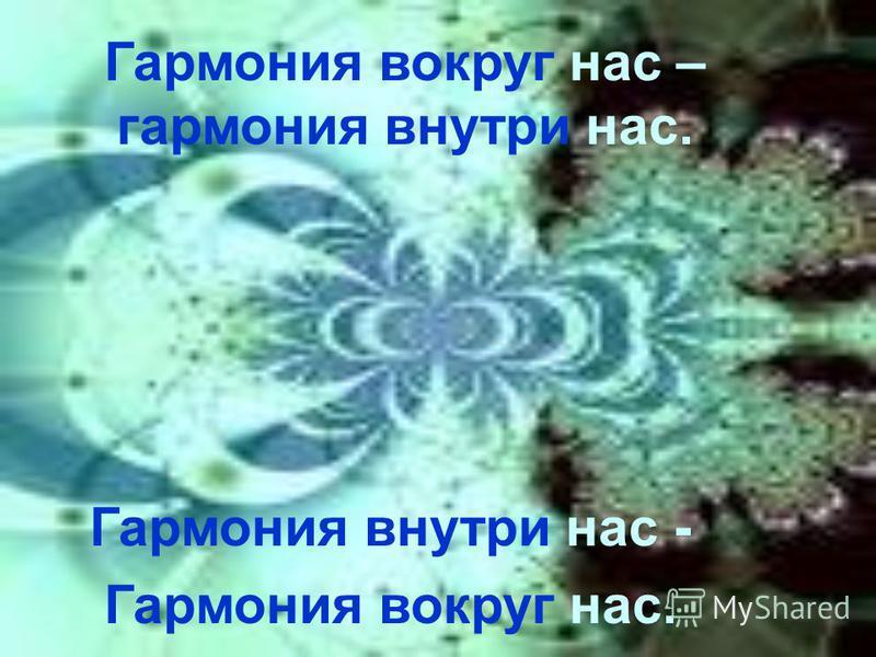 Гармония внутри нас - Гармония вокруг нас. Гармония вокруг нас – гармония внутри нас.