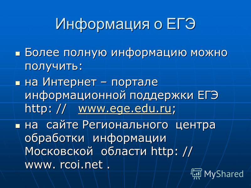 Информация о ЕГЭ Более полную информацию можно получить: Более полную информацию можно получить: на Интернет – портале информационной поддержки ЕГЭ http: // www.ege.edu.ru; на Интернет – портале информационной поддержки ЕГЭ http: // www.ege.edu.ru;ww