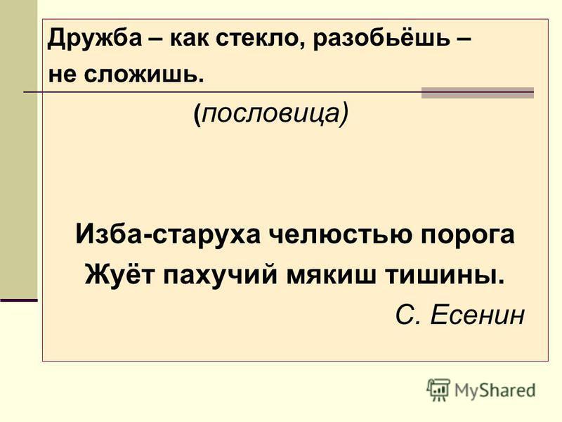 Дружба – как стекло, разобьёшь – не сложишь. ( пословица) Изба-старуха челюстью порога Жуёт пахучий мякиш тишины. С. Есенин