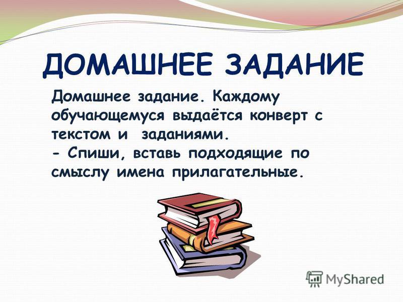 ДОМАШНЕЕ ЗАДАНИЕ Домашнее задание. Каждому обучающемуся выдаётся конверт с текстом и заданиями. - Спиши, вставь подходящие по смыслу имена прилагательные.