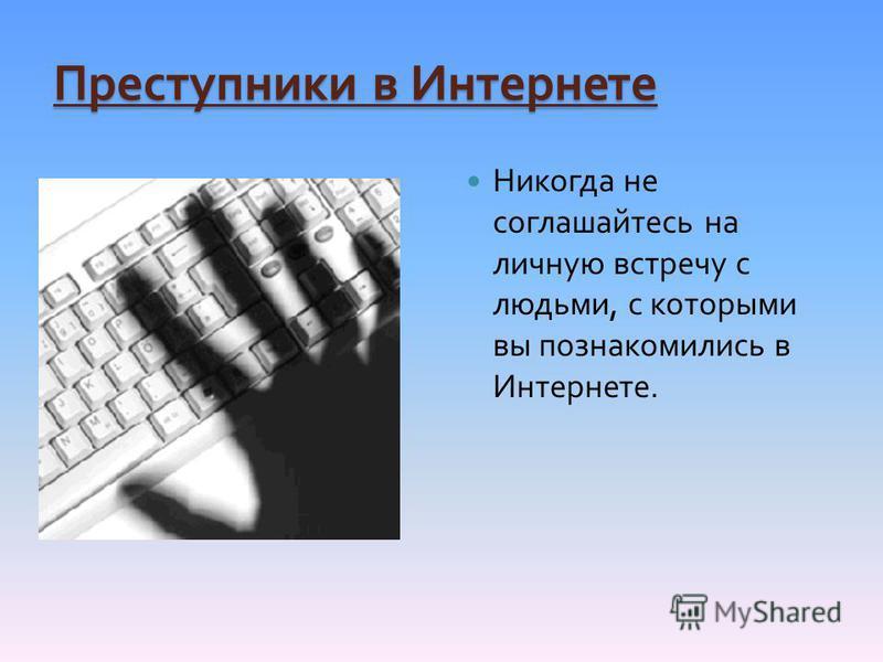 Преступники в Интернете Никогда не соглашайтесь на личную встречу с людьми, с которыми вы познакомились в Интернете.