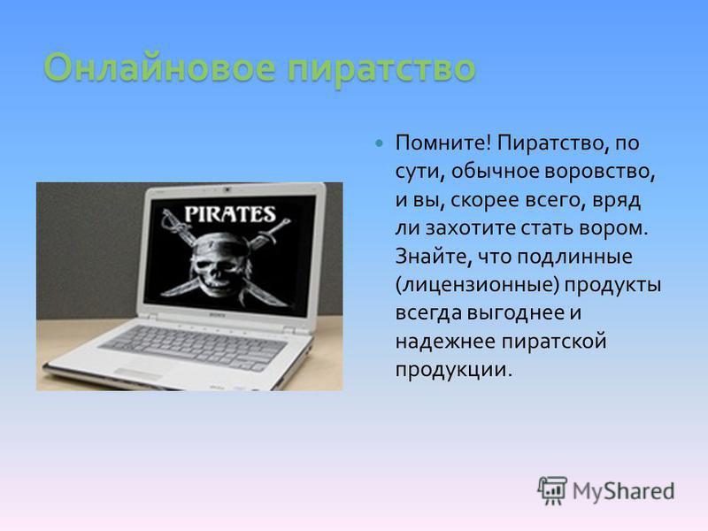 Онлайновое пиратство Помните! Пиратство, по сути, обычное воровство, и вы, скорее всего, вряд ли захотите стать вором. Знайте, что подлинные (лицензионные) продукты всегда выгоднее и надежнее пиратской продукции.