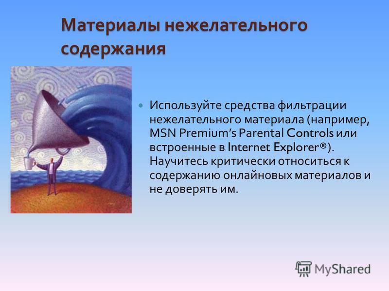 Материалы нежелательного содержания Используйте средства фильтрации нежелательного материала ( например, MSN Premiums Parental Controls или встроенные в Internet Explorer®). Научитесь критически относиться к содержанию онлайновых материалов и не дове