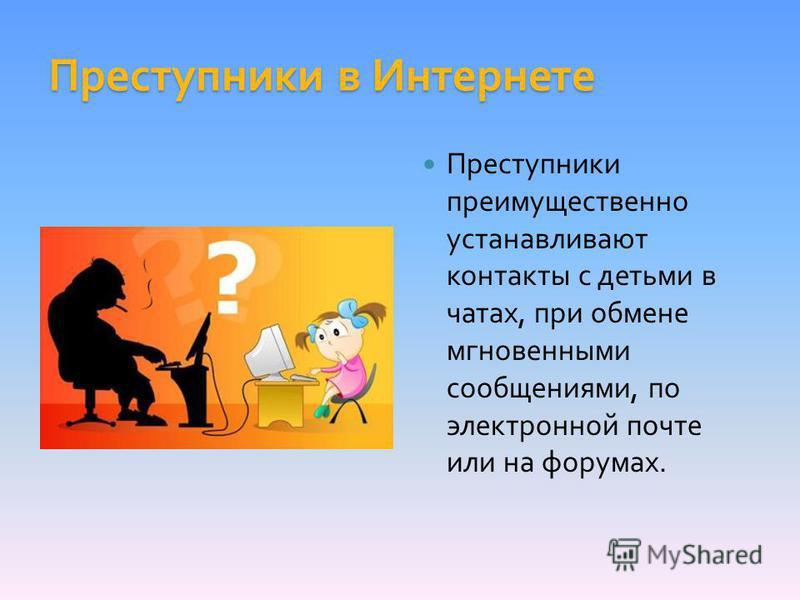 Преступники в Интернете Преступники преимущественно устанавливают контакты с детьми в чатах, при обмене мгновенными сообщениями, по электронной почте или на форумах.